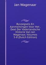 Byvoegsels En Aanmerkingen Voor Het . Deel Der Vaderlandsche Historie Van Jan Wagenaar, Volumes 5-8 (Dutch Edition)