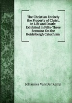 The Christian Entirely the Property of Christ, in Life and Death: Exhibited in Fifty-Three Sermons On the Heidelbergh Catechism