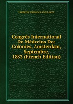 Congrs International De Mdecins Des Colonies, Amsterdam, Septembre, 1883 (French Edition)