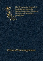 """The Growth of a Legend: A Study Based Upon the German Accounts of Francs-Tireurs and """"Atrocities"""" in Belgium"""