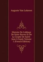 Histoire De L`abbaye De Saint-Bavon Et De La Crypte De Saint-Jean Gand, Volume 1 (French Edition)