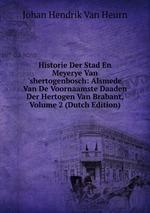 Historie Der Stad En Meyerye Van `shertogenbosch: Alsmede Van De Voornaamste Daaden Der Hertogen Van Brabant, Volume 2 (Dutch Edition)