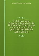 M. Tullius Cicero Philoplatn: Disquisitio De Philosophiae Ciceronianae Fonte Precipuo, Quam Quod Deus Dene Vertat (Latin Edition)