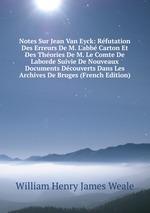 Notes Sur Jean Van Eyck: Rfutation Des Erreurs De M. L`abb Carton Et Des Thories De M. Le Comte De Laborde Suivie De Nouveaux Documents Dcouverts Dans Les Archives De Bruges (French Edition)