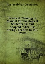 Practical Theology, a Manual for Theological Students, Tr. and Adapted to the Use of Engl. Readers by M.J. Evans