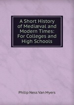A Short History of Medival and Modern Times: For Colleges and High Schools