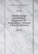 Staatkundige Geschriften: Opgesteld En Nagelaaten, Volume 4 (Dutch Edition)