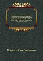 Album Academicum Van Het Athenaeum Illustre En Van De Universiteit Van Amsterdam, Bevattende De Namen Der Hoogleeraren En Leeraren Van 1632 Tot 1882, En Der Studenten Van 1799 Tot 1882 (Dutch Edition)