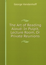 The Art of Reading Aloud: In Pulpit, Lecture Room, Or Private Reunions