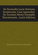 De Nonnullis Locis Veterum Scriptorum: Cum Appendice De Arusiani Messii Exemplis Elocutionum . (Latin Edition)