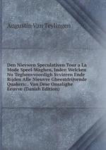 Den Nievwen Speculativen Tour a La Mode Speel-Waghen, Inden Welcken Nu Teghenvvoordigh Svvieren Ende Rijden Alle Nieuvve Gheestdrijvende Quakers: . Van Dese Onsalighe Eeuvve (Danish Edition)