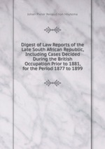 Digest of Law Reports of the Late South African Republic, Including Cases Decided During the British Occupation Prior to 1881, for the Period 1877 to 1899