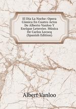 El Da La Noche: Opera Cmica En Cuatro Actos De Alberto Vanloo Y Enrique Leterrier. Msica De Carlos Lecocq (Spanish Edition)