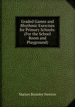 Graded Games and Rhythmic Exercises for Primary Schools: (For the School Room and Playground)
