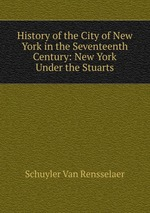 History of the City of New York in the Seventeenth Century: New York Under the Stuarts