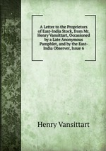 A Letter to the Proprietors of East-India Stock, from Mr. Henry Vansittart, Occasioned by a Late Anonymous Pamphlet, and by the East-India Observer, Issue 6