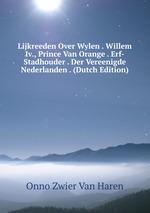 Lijkreeden Over Wylen . Willem Iv., Prince Van Orange . Erf-Stadhouder . Der Vereenigde Nederlanden . (Dutch Edition)