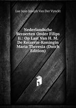 Nederlandsche Beroerten Onder Filips Ii.: Op Last Van H. M. De Keizerin-Koningin Maria Theresia (Dutch Edition)