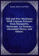 Old and New Mackinac: With Copious Extracts from Marquette, Hennepin, La Houtan , Alexander Henry, and Others