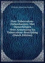 Over Tuberculose-Ziekenhuizen; Met Opmerkingen Over Armenzorg En Tuberculose-Bestrijding (Dutch Edition)