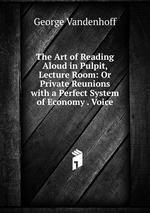 The Art of Reading Aloud in Pulpit, Lecture Room: Or Private Reunions with a Perfect System of Economy . Voice