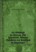 An Attempt to Answer the Question, Whose Children Are Entitled to Baptism?