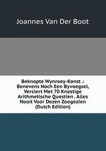 Beknopte Wynroey-Konst .: Benevens Noch Een Byvoegsel, Verciert Met 70 Knostige Arithmetische Questien . Alles Nooit Voor Dezen Zoogezien (Dutch Edition)