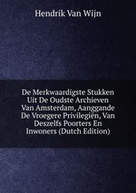 De Merkwaardigste Stukken Uit De Oudste Archieven Van Amsterdam, Aanggande De Vroegere Privilegin, Van Deszelfs Poorters En Inwoners (Dutch Edition)