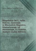 Disquisitio De L. Aelio Stilone, Ciceronis in Rhetoricis Magistro, Rhetoricorum Ad Herennium, Ut Videtur, Auctore (Latin Edition)