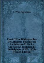 Essai D`Une Bibliographie De L`Histoire Spciale De La Peinture Et De La Gravure En Hollande Et En Belgique (1500-1875). (French Edition)
