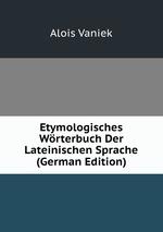 Etymologisches Wrterbuch Der Lateinischen Sprache (German Edition)