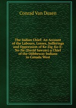 The Indian Chief: An Account of the Labours, Losses, Sufferings and Oppression of Ke-Zig-Ko-E-Ne-Ne (David Sawyer) a Chief of the Ojibbeway Indians in Canada West