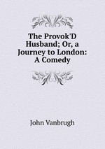The Provok`D Husband; Or, a Journey to London: A Comedy