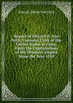 Report of Edward A. Van Dyck, Consular Clerk of the United States at Cairo, Upon the Capitulations of the Ottoman Empire Since the Year 1150