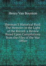 Sherman`S Historical Raid: The Memoirs in the Light of the Record. a Review Based Upon Compilations from the Files of the War Office