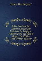 Table Gnrale Des Notices Concernant L`Histoire De Belgique: Publies Dans Les Revues Belges, De 1830 1865 (French Edition)
