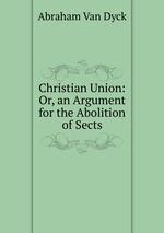 Christian Union: Or, an Argument for the Abolition of Sects