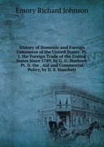 History of Domestic and Foreign Commerce of the United States: Pt. I. the Foreign Trade of the United States Since 1789, by G. G. Huebner. Pt. Ii. the . Aid and Commercial Policy, by D. S. Hanchett