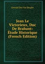 Jean Le Victorieux, Duc De Brabant: tude Historique (French Edition)