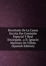 Resultado De La Causa Escrita Por Comisin Especial Y Real Encargada . a D. Ignacio Martinez De Villela (Spanish Edition)