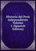 Historia del Per independiente Volume 1 (Spanish Edition)