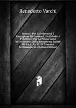 Sonetti: Per La Infermit E Guarigione Di Cosimo I, Dei Medici : Pubblicati Per La Prima Volta in Occasione Della Recuperata Salute Di S.a.I., Er. Il . Di Toscana Ferdinando Iii. (Italian Edition)