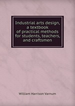 Industrial arts design, a textbook of practical methods for students, teachers, and craftsmen