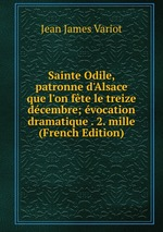 Sainte Odile, patronne d`Alsace que l`on fte le treize dcembre; vocation dramatique . 2. mille (French Edition)