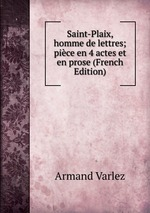 Saint-Plaix, homme de lettres; pice en 4 actes et en prose (French Edition)