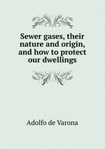 Sewer gases, their nature and origin, and how to protect our dwellings