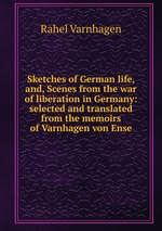Sketches of German life, and, Scenes from the war of liberation in Germany: selected and translated from the memoirs of Varnhagen von Ense