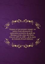 Vespuce et son premier voyage: ou notice d`une dcouverte et exploration primitive du golfe du Mexique et des ctes des tats-Unis en 1497 et 1498 ; . de la main de Colomb (French Edition)