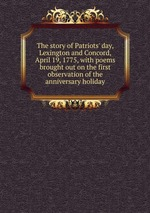 The story of Patriots` day, Lexington and Concord, April 19, 1775, with poems brought out on the first observation of the anniversary holiday