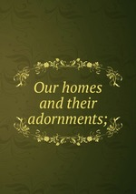 Our homes and their adornments;